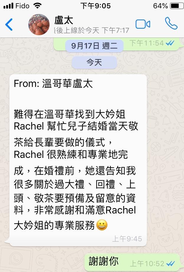 難得在溫哥華找到大妗姐Rachel 幫忙兒子結婚當天敬茶給長輩要做的儀式,Rachel 很熟練和專業地完成,在婚禮前,她還告知我很多關於過大禮、回禮、上頭、敬茶要預備及留意的資料,非常感謝和滿意Rachel 大妗姐的專業服務